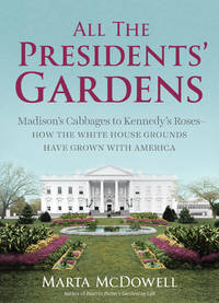 All the Presidents' Gardens  Madison's Cabbages to Kennedy's Roses?How the  White House Grounds Have Grown with America