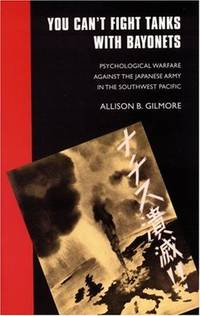 You Can't Fight Tanks with Bayonets : Psychological Warfare Against the Japanese Army in the Southwest Pacific by  Allison B Gilmore - Paperback - from Better World Books  (SKU: 9843533-6)