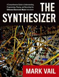 The Synthesizer: A Comprehensive Guide To Understanding, Programming, Playing, And Recording The...
