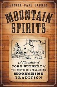 Mountain Spirits:: A Chronicle of Corn Whiskey and the Southern Appalachian Moonshine Tradition...