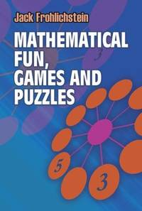 Mathematical Fun, Games and Puzzles (Dover Recreational Math) by Jack Frohlichstein - Paperback - 2011-06-08 - from Books Express and Biblio.com