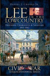 Lee in the Lowcountry: Defending Charleston & Savannah, 1861-1862 (Civil War Series)