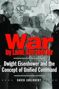 image of War by Land, Sea, and Air: Dwight Eisenhower and the Concept of Unified Command (Yale Library of Military History)