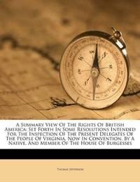 image of A Summary View Of The Rights Of British America: Set Forth In Some Resolutions Intended For The Inspection Of The Present Delegates Of The People Of ... Of The House Of Burgesses (Afrikaans Edition)