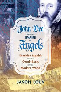 JOHN DEE AND THE EMPIRE OF ANGELS: Enochian Magick & The Occult Roots Of The Modern World (H)