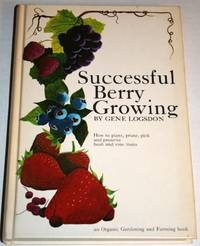 Successful Berry Growing: How to Plant, Prune , Pick and Preserve Bush and Vine Fruits