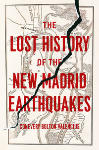 The Lost History of the New Madrid Earthquakes by Valencius, Conevery Bolton