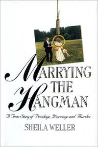 Marrying the Hangman : A True Story of Privilege, Marriage, and Murder