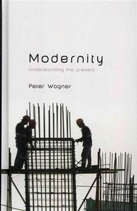 Modernity: Understanding the Present by  Peter Wagner - Hardcover - 2012 - from Russian Hill Bookstore (SKU: 57278)