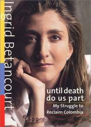 UNTIL DEATH DO US PART: My Struggle to Reclaim Colombia Betancourt, Ingrid