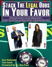 Stack the Legal Odds in Your Favor: Understand America?s Corrupt Judicial System?Protect Yourself Now and Boost Chances of Winning Cases Later by Scott, Tom; Naheedy, Sara