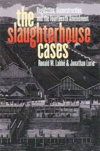 The Slaughterhouse Cases: Regulation, Reconstruction, and the Fourteenth Amendment (Landmark Law...
