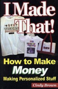 I Made That! How to Make Money Making Personalized Stuff