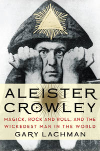 ALEISTER CROWLEY: Magick, Rock & Roll & The Most Wicked Man In The World
