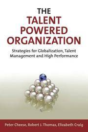 The Talent Powered Organizations: Strategies for Globalization, Talent Management and High...