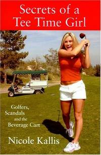Secrets of a Tee Time Girl: Golfers, Scandals and the Beverage Cart [Paperback] Kallis, Nicole