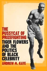The Pussycat of Prizefighting Tiger Flowers and the Politics of Black Celebrity