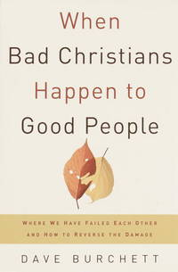 When Bad Christians Happen to Good People: Where We Have Failed Each Other and How to Reverse the...