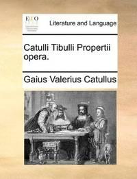Catulli Tibulli Propertii Opera