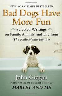 Bad Dogs Have More Fun: Selected Writings on Animals, Family and Life by John Grogan for The...