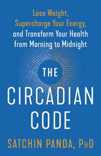 CIRCADIAN CODE: Lose Weight, Supercharge Your Energy & Transform Your Health From Morning To Midnight