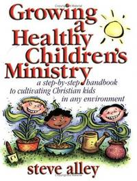 Growing a Healthy ChildrenÂ's Ministry: A Step-by-Step Handbook to Cultivating Christians Kids in Any Environment
