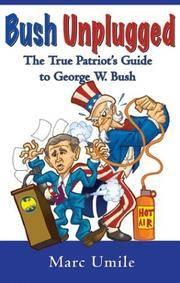 Bush Unplugged: The True Patriot's Guide to George W. Bush