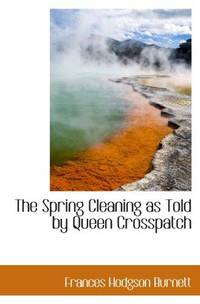 The Spring Cleaning as Told by Queen Crosspatch by Frances Hodgson Burnett - Paperback - 2009-11-18 - from Ergodebooks and Biblio.com