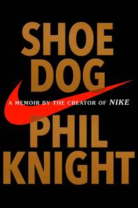 Shoe Dog: A Memoir by the Creator of Nike by Knight, Phil - 2016-04-26