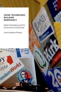 Using Technology, Building Democracy: Digital Campaigning and the Construction of Citizenship...