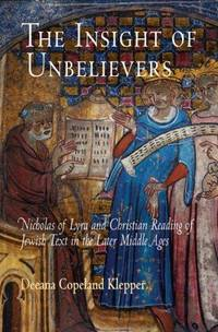 The Insight of Unbelievers: Nicholas of Lyra and Christian Reading of Jewish Text in the Later...