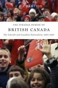 The Strange Demise of British Canada: The Liberals and Canadian Nationalism, 1964-1968