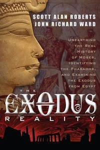 EXODUS REALITY: Unearthing The Real History Of Moses, Identifying The Pharaohs & Examining The Exodus From Egypt