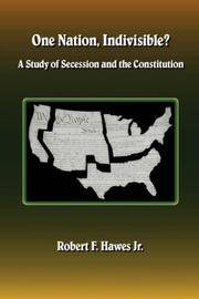 One Nation, Indivisible? A Study of Secession and the Constitution by  Robert F Hawes - Paperback - 2006 - from Dogwood Books (SKU: 016085)