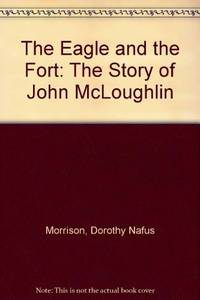 The Eagle & the Fort; the Story of John McLoughlin