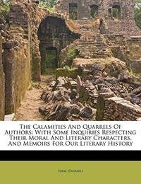 image of The Calamities And Quarrels Of Authors: With Some Inquiries Respecting Their Moral And Literary Characters, And Memoirs For Our Literary History