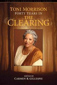 Toni Morrison: Forty Years in The Clearing (The Griot Project Book Series)