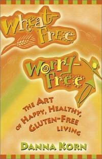Wheat Free Worry Free : The Art of Happy, Healthy, Gluten-Free Living