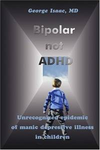 Bipolar Not Adhd: Unrecognized Epidemic of Manic Depressive Illness in Children