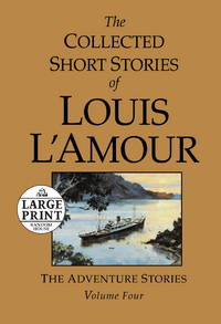 The Collected Short Stories of Louis L'Amour : Volume 4  The Adventure Stories  Large Print