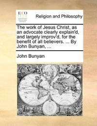 image of The work of Jesus Christ, as an advocate clearly explain'd, and largely improv'd, for the benefit of all believers. ... By John Bunyan, ...