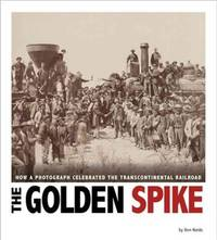 The Golden Spike: How a Photograph Celebrated the Transcontinental Railroad (Captured History)