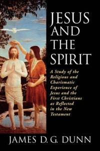 Jesus and the Spirit: A Study of the Religious and Charismatic Experience of Jesus and the First...