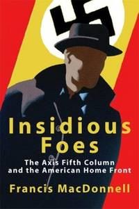 Indidious Foes : The Axis Fifth Column and the American Home Front