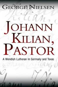Johann Kilian, Pastor A Wendish Lutheran in Germany and Texas