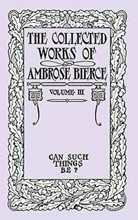 image of The Collected Works of Ambrose Bierce, Volume III: Can Such Things Be?