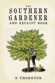 Southern Gardener and Receipt Book: Containing Directions for Gardening