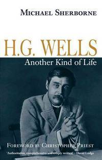 H. G. Wells: Another Kind of Life by Sherborne, Michael