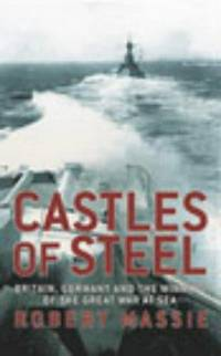 CASTLES OF STEEL: BRITAIN GERMANY AND THE WINNING OF THE GREAT WAR AT SEA