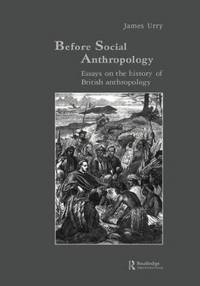 Before Social Anthropology: Essays on the History of British Anthropology (Studies in...